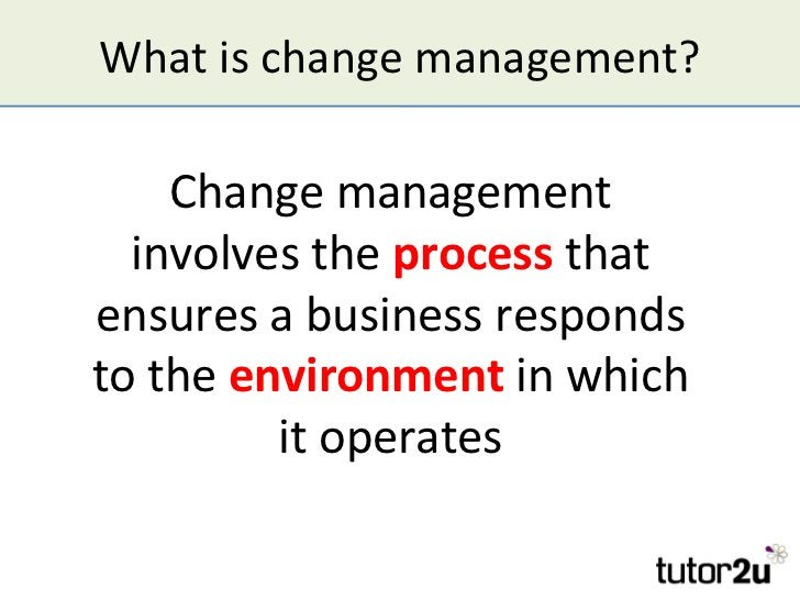 What is change management?    Change management  involves the process thatensures a business respondsto the environment in...