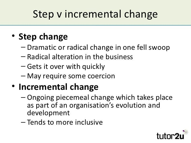 Step v incremental change• Step change  – Dramatic or radical change in one fell swoop  – Radical alteration in the busine...