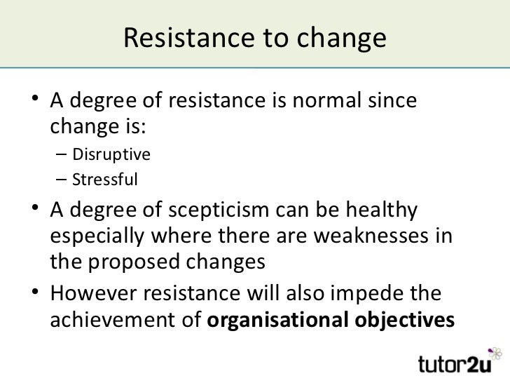 Resistance to change• A degree of resistance is normal since  change is:  – Disruptive  – Stressful• A degree of scepticis...