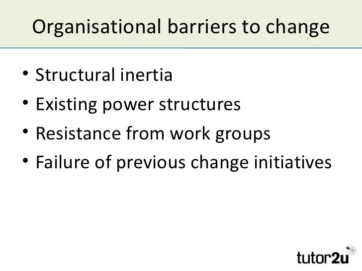 Organisational barriers to change•   Structural inertia•   Existing power structures•   Resistance from work groups•   Fai...