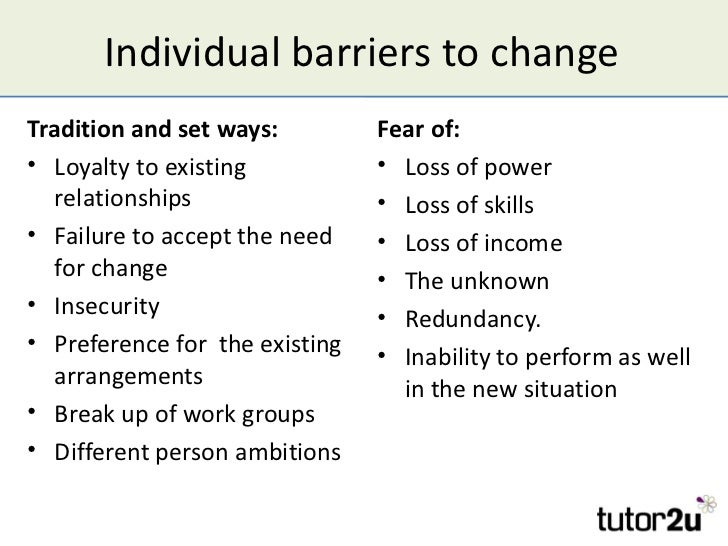 Individual barriers to changeTradition and set ways:         Fear of:• Loyalty to existing           • Loss of power   rel...