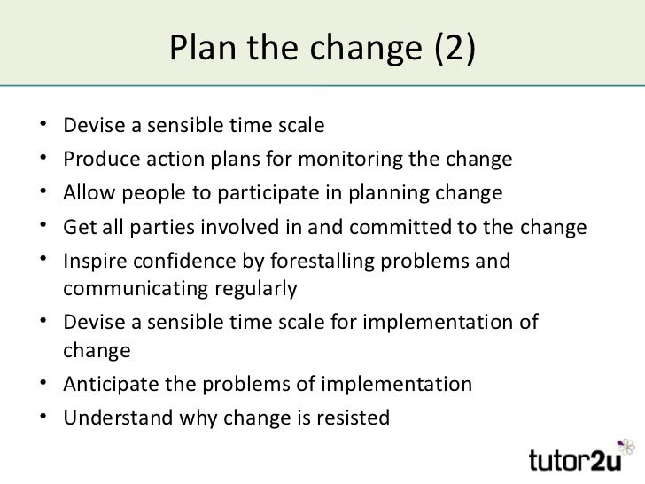 Plan the change (2)• Devise a sensible time scale• Produce action plans for monitoring the change• Allow people to partici...