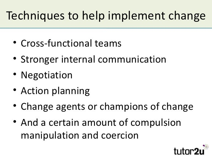 Techniques to help implement change •   Cross-functional teams •   Stronger internal communication •   Negotiation •   Act...