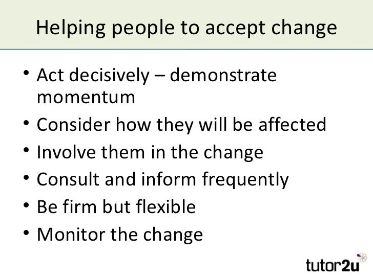 Helping people to accept change• Act decisively – demonstrate  momentum• Consider how they will be affected• Involve them ...