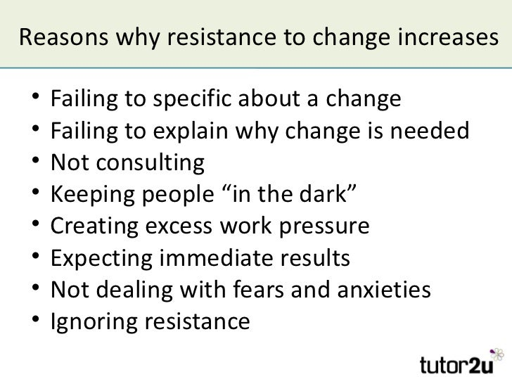 Reasons why resistance to change increases •   Failing to specific about a change •   Failing to explain why change is nee...