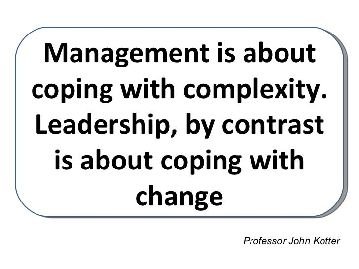 Management is aboutcoping with complexity.Leadership, by contrast  is about coping with         change                Prof...