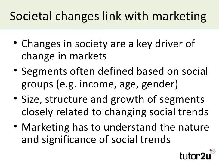 Societal changes link with marketing• Changes in society are a key driver of  change in markets• Segments often defined ba...
