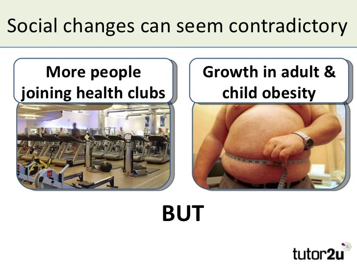 Social changes can seem contradictory     More people        Growth in adult & joining health clubs     child obesity     ...