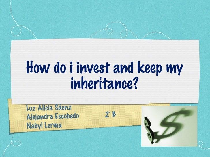 How do i invest and keep my inheritance? Luz Alicia Sáenz Alejandra Escobedo  2˚ B Nabyl Lerma