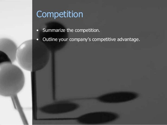 Competition • Summarize the competition. • Outline your company's competitive advantage.