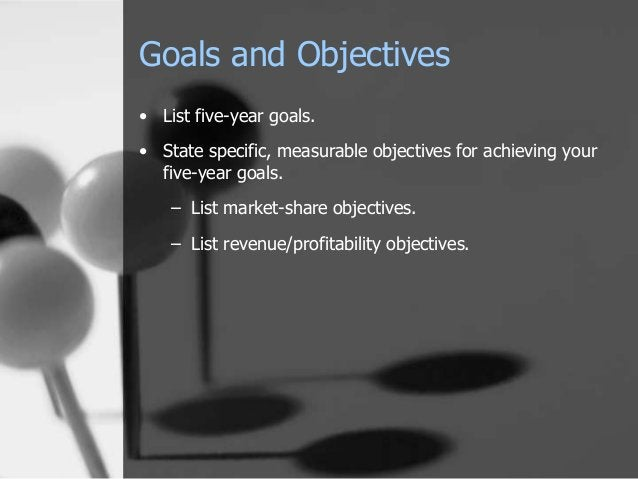 Goals and Objectives • List five-year goals. • State specific, measurable objectives for achieving your five-year goals. –...