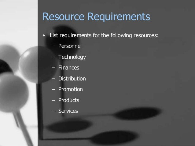 Resource Requirements • List requirements for the following resources: – Personnel – Technology – Finances – Distribution ...