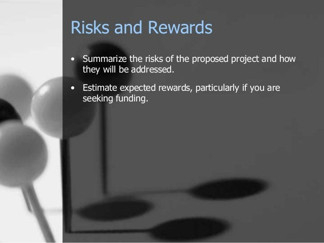 Risks and Rewards • Summarize the risks of the proposed project and how they will be addressed.  • Estimate expected rewar...
