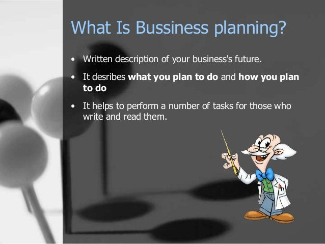 What Is Bussiness planning? • Written description of your business's future. • It desribes what you plan to do and how you...