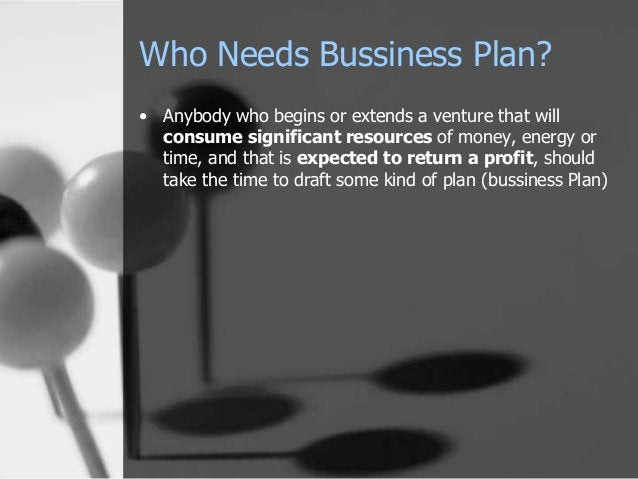 Who Needs Bussiness Plan? • Anybody who begins or extends a venture that will consume significant resources of money, ener...
