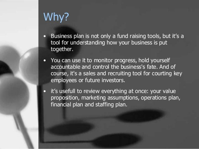 Why? • Business plan is not only a fund raising tools, but it's a tool for understanding how your business is put together...