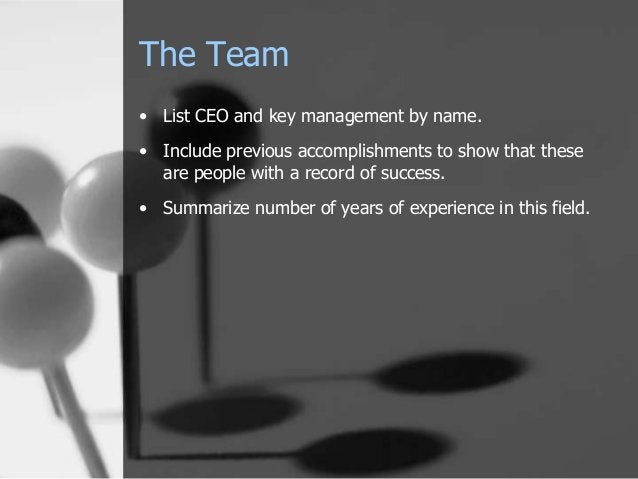The Team • List CEO and key management by name. • Include previous accomplishments to show that these are people with a re...
