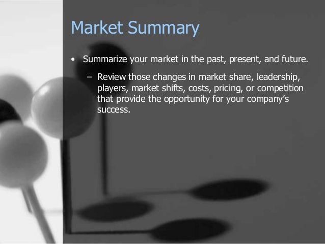 Market Summary • Summarize your market in the past, present, and future. – Review those changes in market share, leadershi...