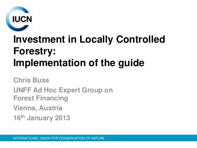 Investment in Locally ControlledForestry:Implementation of the guideChris BussUNFF Ad Hoc Expert Group onForest FinancingV...