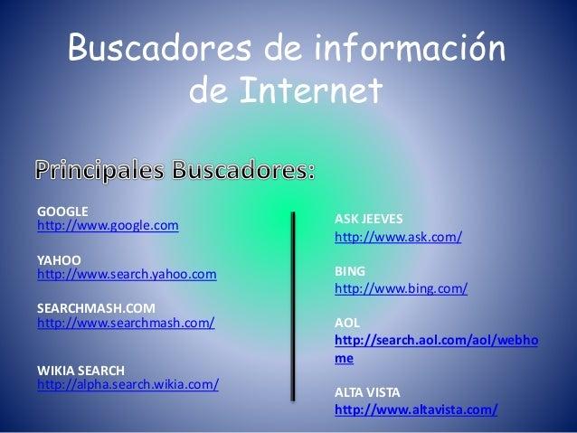 Buscadores de información de Internet GOOGLE http://www.google.com YAHOO http://www.search.yahoo.com SEARCHMASH.COM http:/...