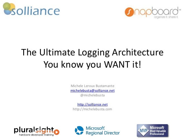 The Ultimate Logging Architecture  You know you WANT it!  Michele Leroux Bustamante  michelebusta@solliance.net  @micheleb...