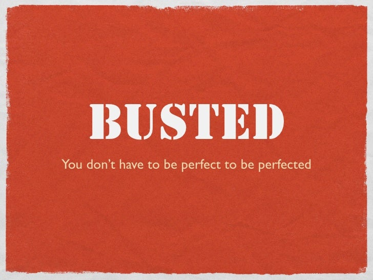 BUSTED You don't have to be perfect to be perfected