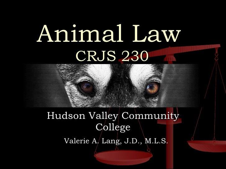 Animal Law     CRJS 230 Hudson Valley Community College Valerie A. Lang, J.D., M.L.S.
