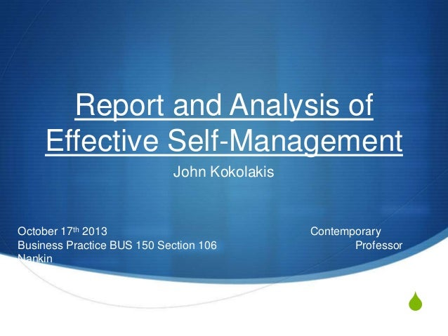 Report and Analysis of Effective Self-Management John Kokolakis  October 17th 2013 Business Practice BUS 150 Section 106 N...