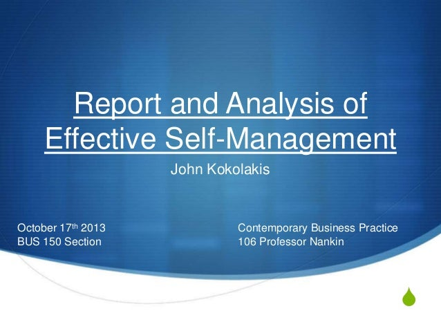 Report and Analysis of Effective Self-Management John Kokolakis  October 17th 2013 BUS 150 Section  Contemporary Business ...
