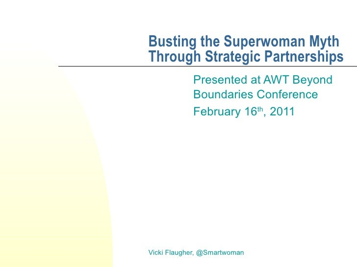 Busting the Superwoman Myth Through Strategic Partnerships Presented at AWT Beyond Boundaries Conference February 16 th , ...