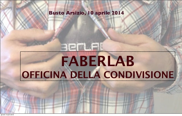 FABERLAB OFFICINA DELLA CONDIVISIONE Busto Arsizio, 10 aprile 2014 giovedì 10 aprile 2014