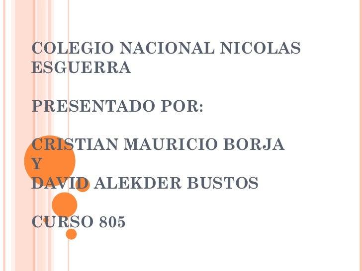 COLEGIO NACIONAL NICOLAS ESGUERRA PRESENTADO POR: CRISTIAN MAURICIO BORJA  Y  DAVID ALEKDER BUSTOS  CURSO 805