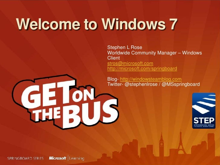 Welcome to Windows 7<br />Stephen L Rose<br />Worldwide Community Manager – Windows Client<br />stros@microsoft.com<br />h...
