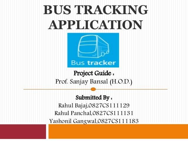 BUS TRACKING APPLICATION Project Guide : Prof. Sanjay Bansal (H.O.D.) Submitted By : Rahul Bajaj,0827CS111129 Rahul Pancha...