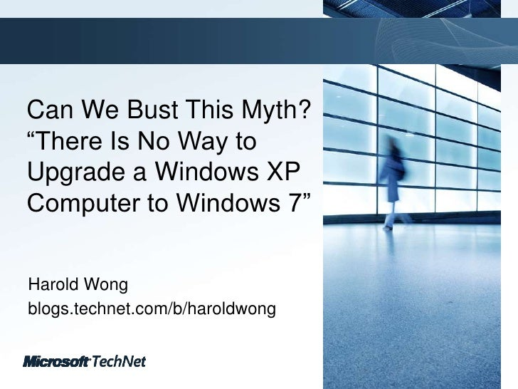 """Can We Bust This Myth? """"There Is No Way to Upgrade a Windows XP Computer to Windows 7""""<br />Harold Wong<br />blogs.technet..."""