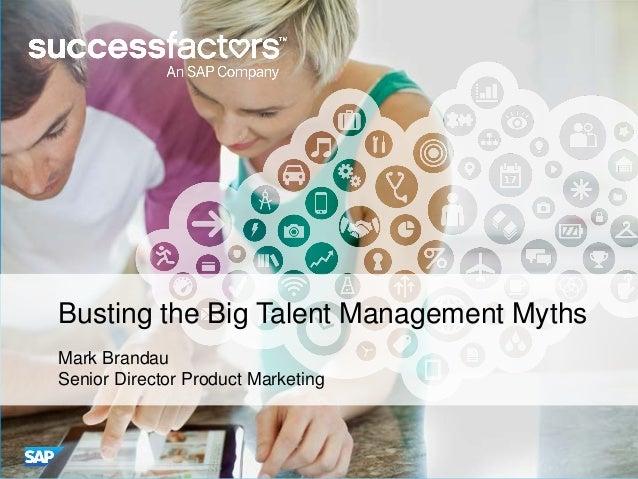 Busting the Big Talent Management Myths Mark Brandau Senior Director Product Marketing