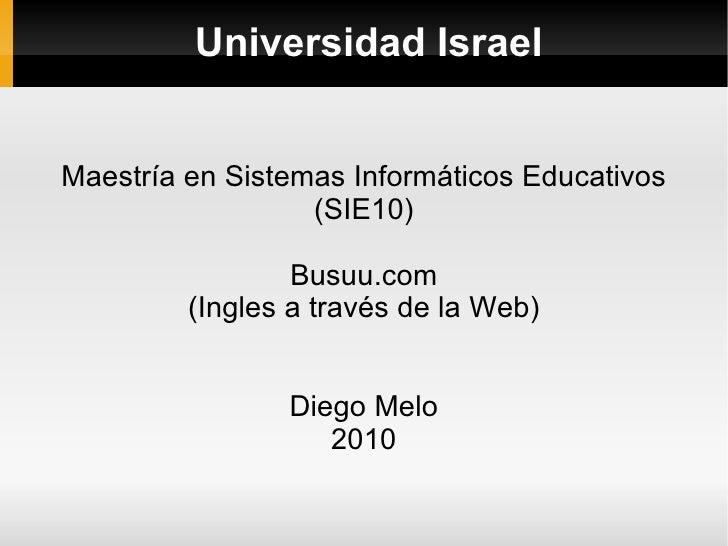 Universidad Israel Maestría en Sistemas Informáticos Educativos (SIE10) Busuu.com (Ingles a través de la Web) Diego Melo 2...