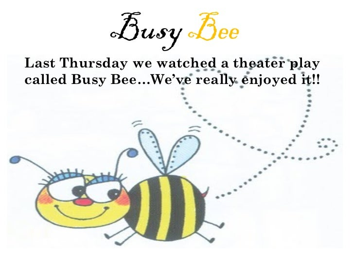 Busy  Bee Last Thursday we watched a theater play called Busy Bee…We've really enjoyed it!!