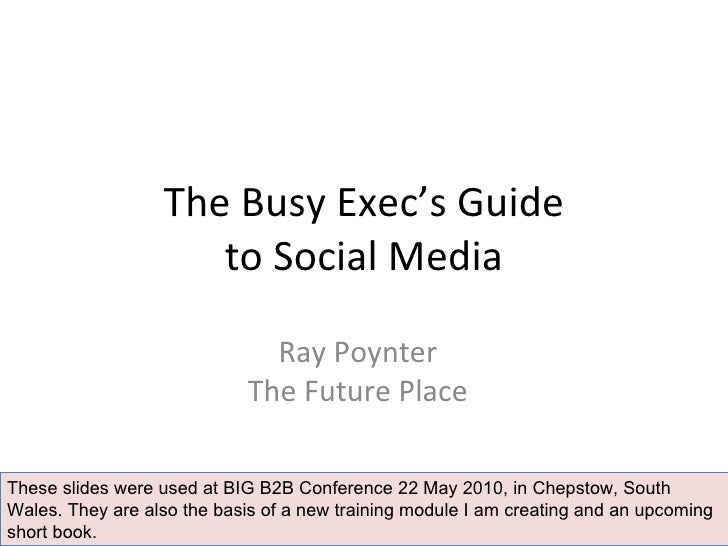 The Busy Exec's Guide to Social Media Ray Poynter The Future Place These slides were used at BIG B2B Conference 22 May 201...