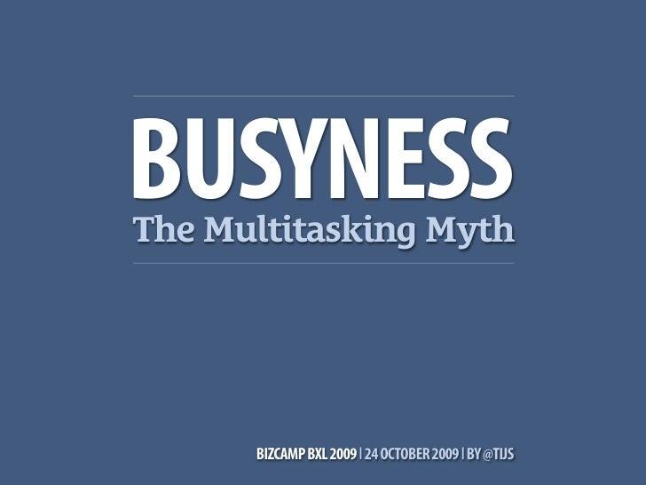 BUSYNESS The Multitasking Myth           BIZCAMP BXL 2009 l 24 OCTOBER 2009 l BY @TIJS