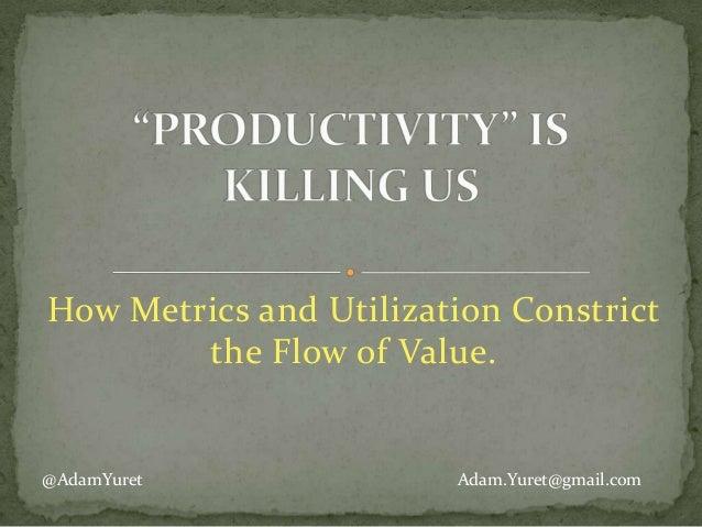 How Metrics and Utilization Constrict the Flow of Value.  @AdamYuret  Adam.Yuret@gmail.com