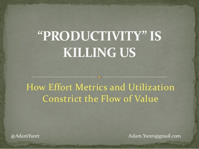 "How	   Effort	   Metrics	   and	   Utilization	    Constrict	   the	   Flow	   of	   Value	    ""PRODUCTIVITY""	   IS	    KI..."