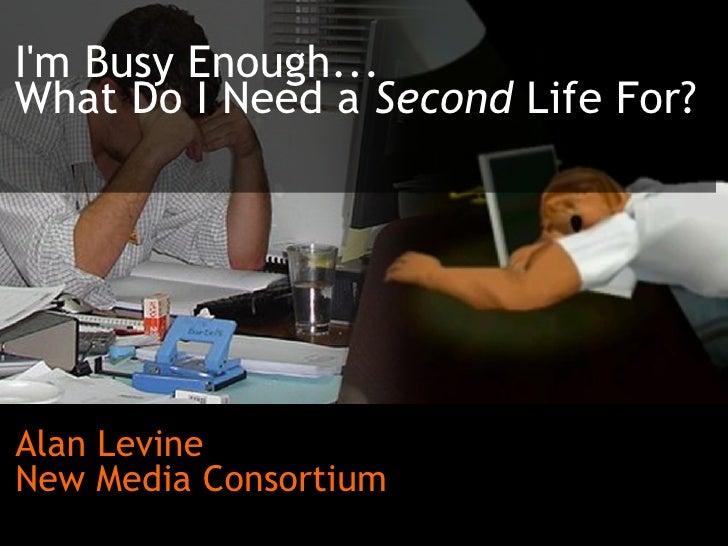 I'm Busy Enough...  What Do I Need a  Second  Life For? Alan Levine New Media Consortium