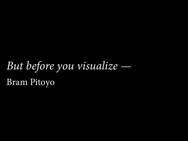 But before you visualize — Bram Pitoyo