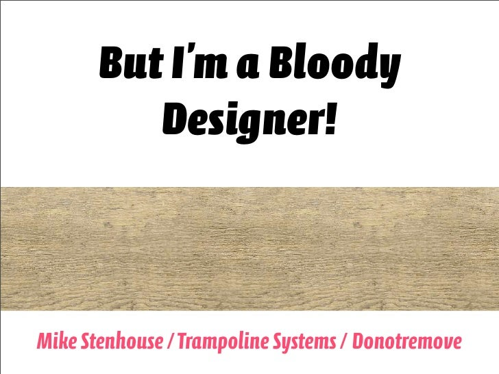 But I'm a Bloody           Designer!    Mike Stenhouse / Trampoline Systems / Donotremove1