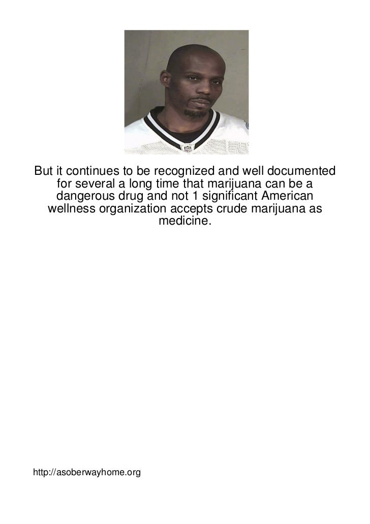 But it continues to be recognized and well documented    for several a long time that marijuana can be a    dangerous drug...