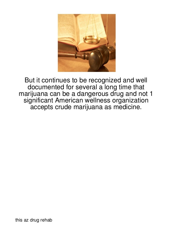 But it continues to be recognized and well   documented for several a long time that marijuana can be a dangerous drug and...