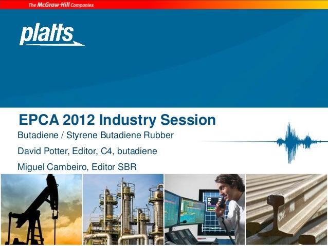 EPCA 2012 Industry SessionButadiene / Styrene Butadiene RubberDavid Potter, Editor, C4, butadieneMiguel Cambeiro, Editor SBR