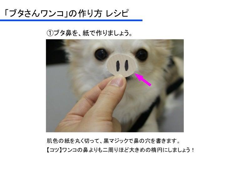 「ブタさんワンコ」の作り方 レシピ     ①ブタ鼻を、紙で作りましょう。     肌色の紙を丸くに切って、黒マジックで鼻の穴を書きます。     【コツ】ワンコの鼻よりも二周りほど大きめの楕円にしましょう!