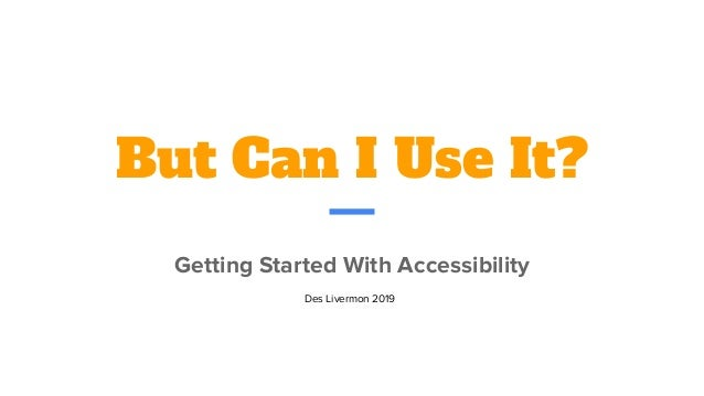 But Can I Use It? Getting Started With Accessibility Des Livermon 2019